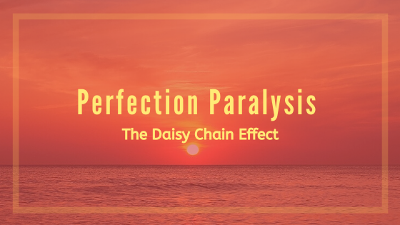 Perfection Paralysis - The Daisy Chain Effect
